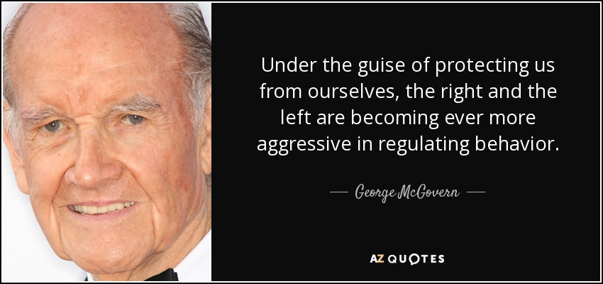 Under the guise of protecting us from ourselves, the right and the left are becoming ever more aggressive in regulating behavior. - George McGovern