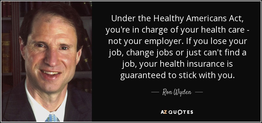 Under the Healthy Americans Act, you're in charge of your health care - not your employer. If you lose your job, change jobs or just can't find a job, your health insurance is guaranteed to stick with you. - Ron Wyden