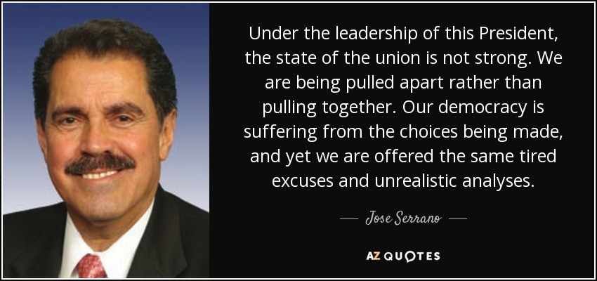 Under the leadership of this President, the state of the union is not strong. We are being pulled apart rather than pulling together. Our democracy is suffering from the choices being made, and yet we are offered the same tired excuses and unrealistic analyses. - Jose Serrano