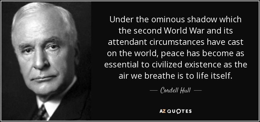 Under the ominous shadow which the second World War and its attendant circumstances have cast on the world, peace has become as essential to civilized existence as the air we breathe is to life itself. - Cordell Hull