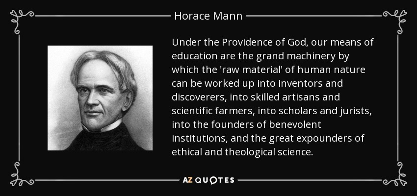 Under the Providence of God, our means of education are the grand machinery by which the 'raw material' of human nature can be worked up into inventors and discoverers, into skilled artisans and scientific farmers, into scholars and jurists, into the founders of benevolent institutions, and the great expounders of ethical and theological science. - Horace Mann