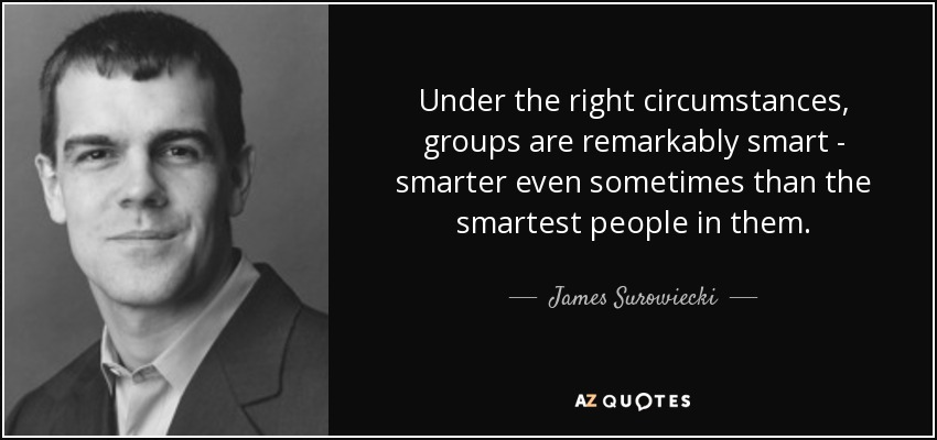 Under the right circumstances, groups are remarkably smart - smarter even sometimes than the smartest people in them. - James Surowiecki