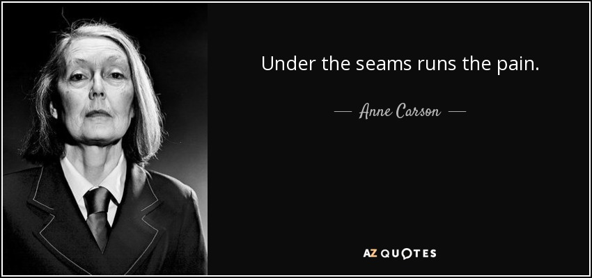 Under the seams runs the pain. - Anne Carson