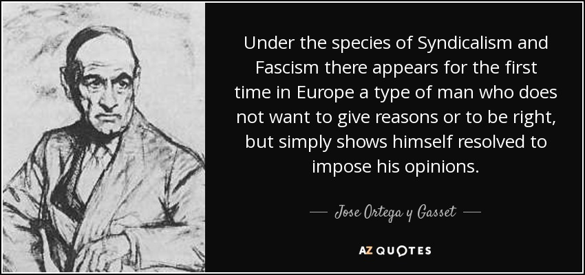 Under the species of Syndicalism and Fascism there appears for the first time in Europe a type of man who does not want to give reasons or to be right, but simply shows himself resolved to impose his opinions. - Jose Ortega y Gasset
