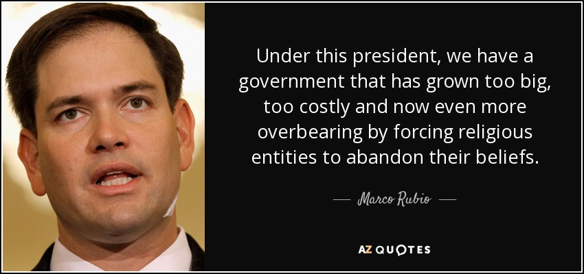 Under this president, we have a government that has grown too big, too costly and now even more overbearing by forcing religious entities to abandon their beliefs. - Marco Rubio