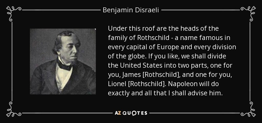 Under this roof are the heads of the family of Rothschild - a name famous in every capital of Europe and every division of the globe. If you like, we shall divide the United States into two parts, one for you, James [Rothschild], and one for you, Lionel [Rothschild]. Napoleon will do exactly and all that I shall advise him. - Benjamin Disraeli