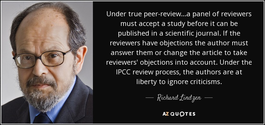 Under true peer-review...a panel of reviewers must accept a study before it can be published in a scientific journal. If the reviewers have objections the author must answer them or change the article to take reviewers' objections into account. Under the IPCC review process, the authors are at liberty to ignore criticisms. - Richard Lindzen