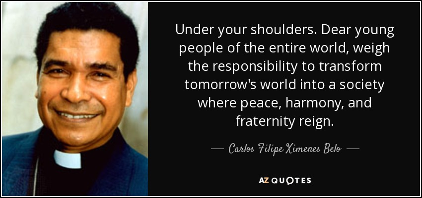 Under your shoulders. Dear young people of the entire world, weigh the responsibility to transform tomorrow's world into a society where peace, harmony, and fraternity reign. - Carlos Filipe Ximenes Belo
