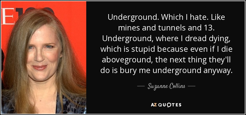 Underground. Which I hate. Like mines and tunnels and 13. Underground, where I dread dying, which is stupid because even if I die aboveground, the next thing they'll do is bury me underground anyway. - Suzanne Collins