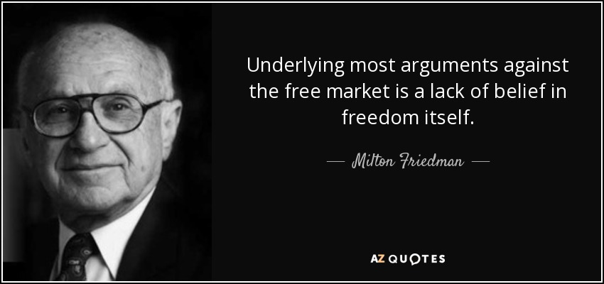 Underlying most arguments against the free market is a lack of belief in freedom itself. - Milton Friedman
