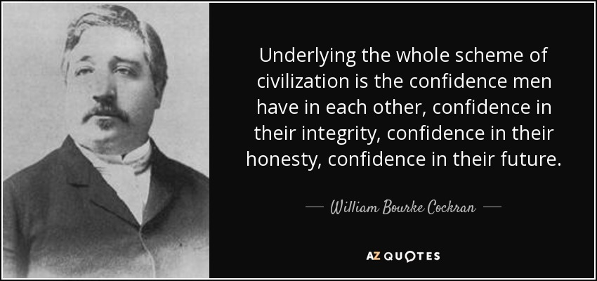 Underlying the whole scheme of civilization is the confidence men have in each other, confidence in their integrity, confidence in their honesty, confidence in their future. - William Bourke Cockran