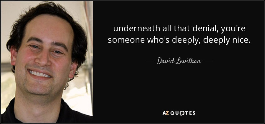 underneath all that denial, you're someone who's deeply, deeply nice. - David Levithan