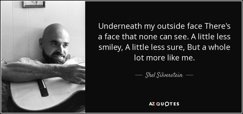 Underneath my outside face There's a face that none can see. A little less smiley, A little less sure, But a whole lot more like me. - Shel Silverstein