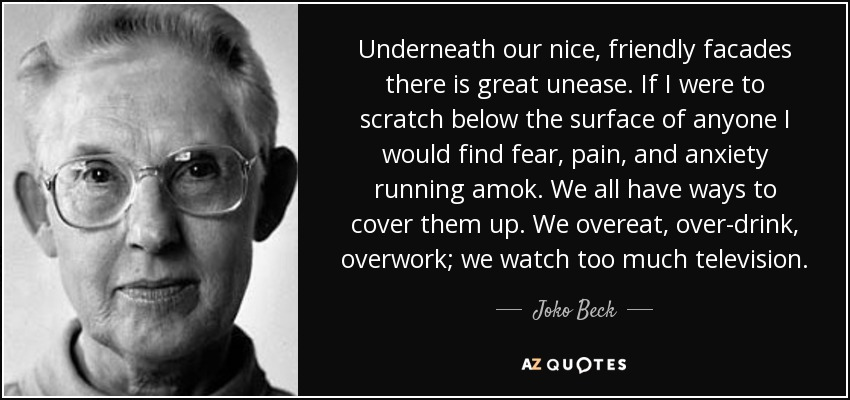 Underneath our nice, friendly facades there is great unease. If I were to scratch below the surface of anyone I would find fear, pain, and anxiety running amok. We all have ways to cover them up. We overeat, over-drink, overwork; we watch too much television. - Joko Beck