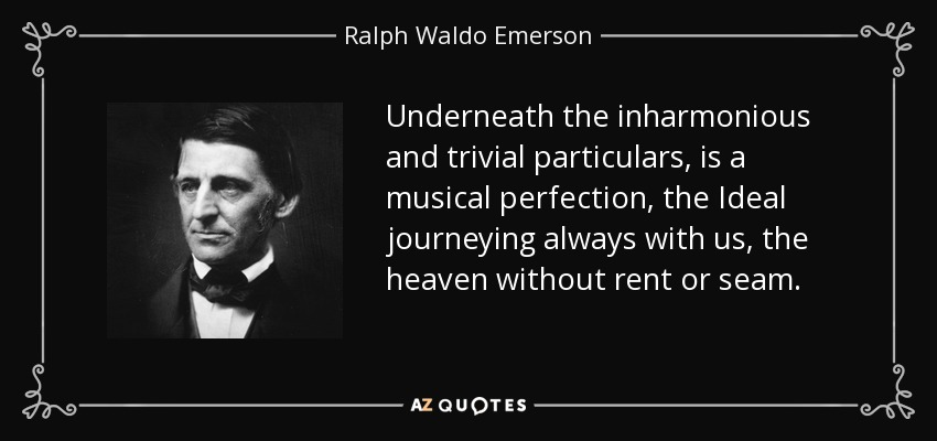 Underneath the inharmonious and trivial particulars, is a musical perfection, the Ideal journeying always with us, the heaven without rent or seam. - Ralph Waldo Emerson