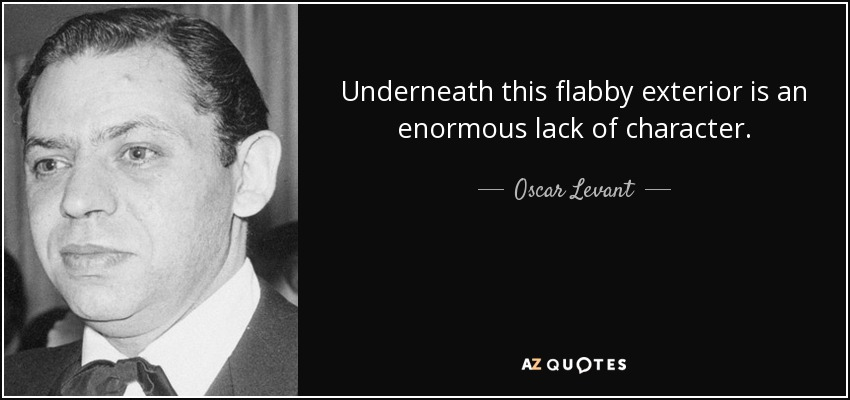 Underneath this flabby exterior is an enormous lack of character. - Oscar Levant