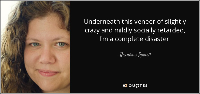 Underneath this veneer of slightly crazy and mildly socially retarded, I'm a complete disaster. - Rainbow Rowell