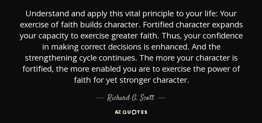 Understand and apply this vital principle to your life: Your exercise of faith builds character. Fortified character expands your capacity to exercise greater faith. Thus, your confidence in making correct decisions is enhanced. And the strengthening cycle continues. The more your character is fortified, the more enabled you are to exercise the power of faith for yet stronger character. - Richard G. Scott