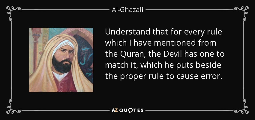 Understand that for every rule which I have mentioned from the Quran, the Devil has one to match it, which he puts beside the proper rule to cause error. - Al-Ghazali