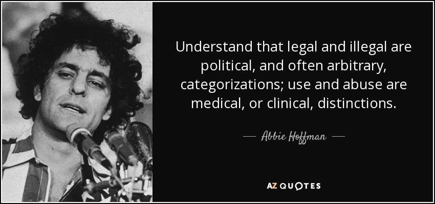 Understand that legal and illegal are political, and often arbitrary, categorizations; use and abuse are medical, or clinical, distinctions. - Abbie Hoffman