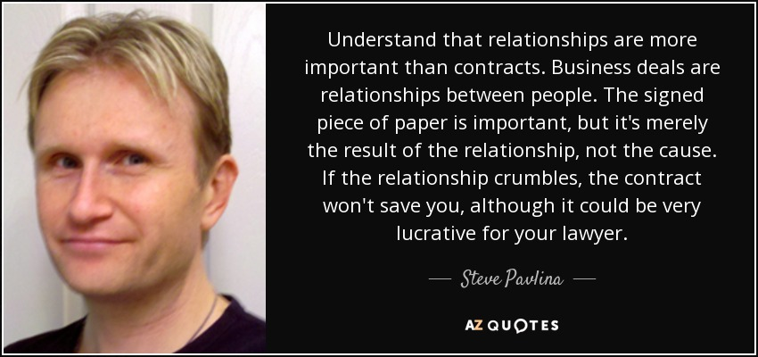 Understand that relationships are more important than contracts. Business deals are relationships between people. The signed piece of paper is important, but it's merely the result of the relationship, not the cause. If the relationship crumbles, the contract won't save you, although it could be very lucrative for your lawyer. - Steve Pavlina