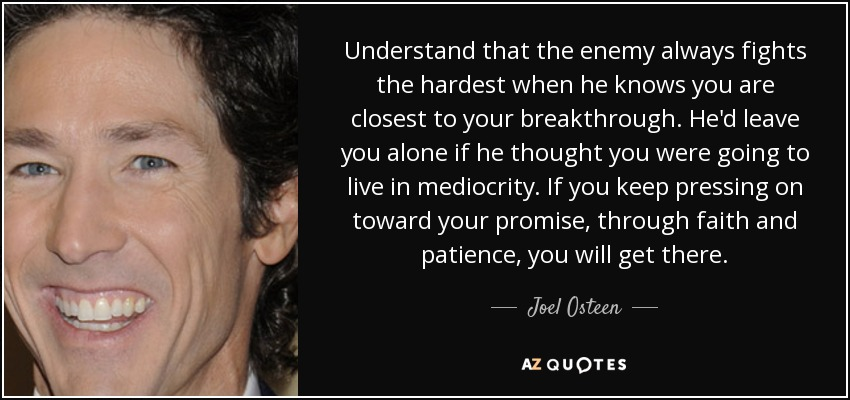 Understand that the enemy always fights the hardest when he knows you are closest to your breakthrough. He'd leave you alone if he thought you were going to live in mediocrity. If you keep pressing on toward your promise, through faith and patience, you will get there. - Joel Osteen