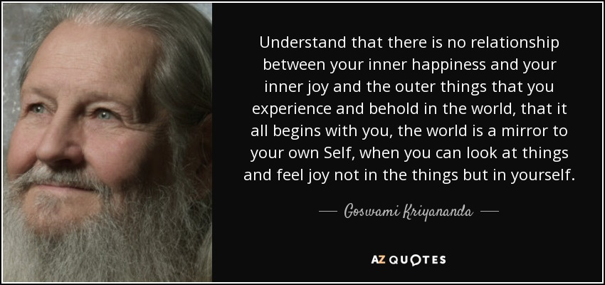 Understand that there is no relationship between your inner happiness and your inner joy and the outer things that you experience and behold in the world, that it all begins with you, the world is a mirror to your own Self, when you can look at things and feel joy not in the things but in yourself. - Goswami Kriyananda