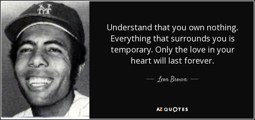 Understand that you own nothing. Everything that surrounds you is temporary. Only the love in your heart will last forever. - Leon Brown