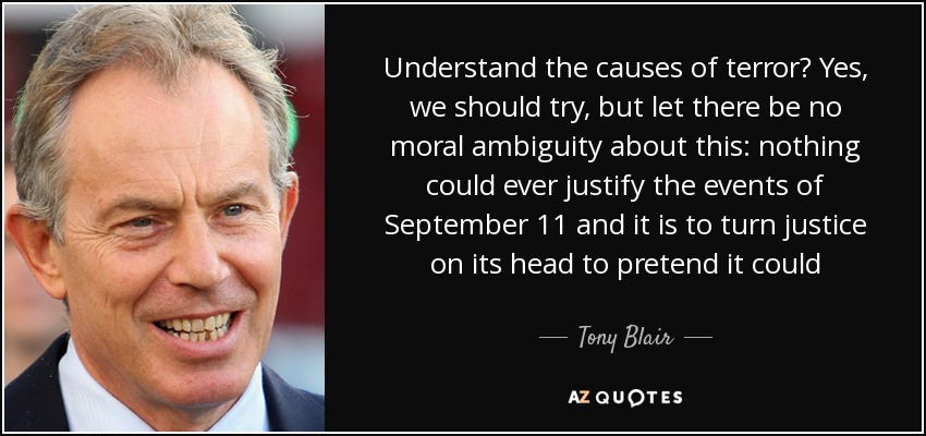 Understand the causes of terror? Yes, we should try, but let there be no moral ambiguity about this: nothing could ever justify the events of September 11 and it is to turn justice on its head to pretend it could - Tony Blair