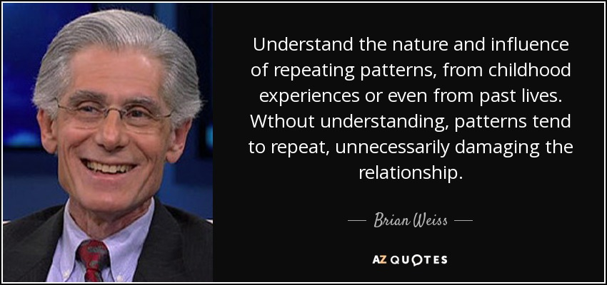 Understand the nature and influence of repeating patterns, from childhood experiences or even from past lives. Wthout understanding, patterns tend to repeat, unnecessarily damaging the relationship. - Brian Weiss