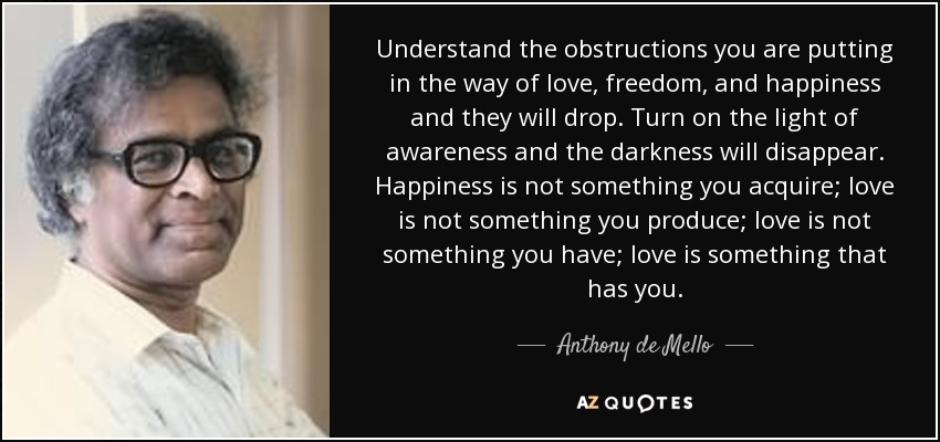 Understand the obstructions you are putting in the way of love, freedom, and happiness and they will drop. Turn on the light of awareness and the darkness will disappear. Happiness is not something you acquire; love is not something you produce; love is not something you have; love is something that has you. - Anthony de Mello