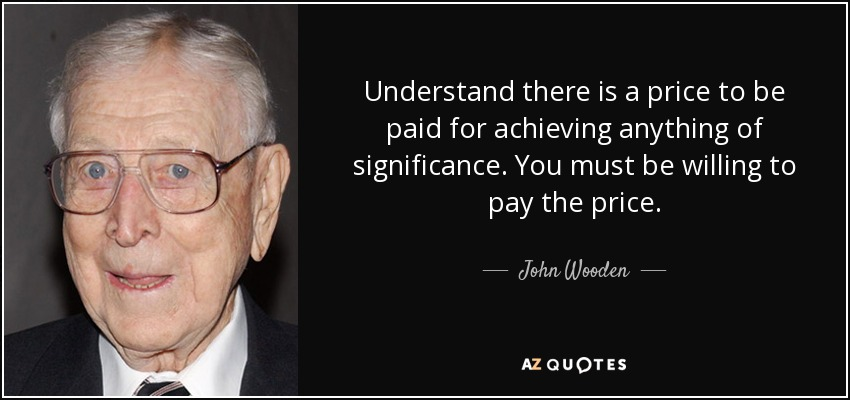 Understand there is a price to be paid for achieving anything of significance. You must be willing to pay the price. - John Wooden