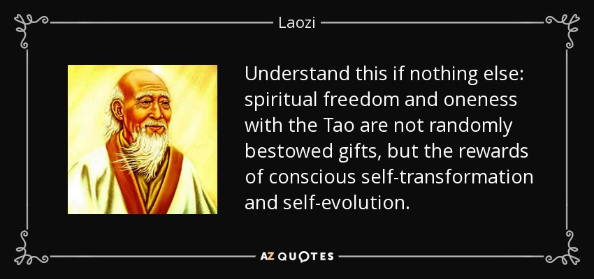 Understand this if nothing else: spiritual freedom and oneness with the Tao are not randomly bestowed gifts, but the rewards of conscious self-transformation and self-evolution. - Laozi