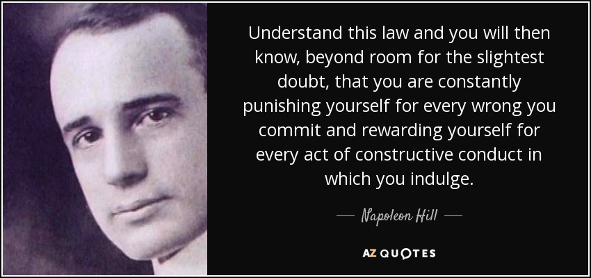Understand this law and you will then know, beyond room for the slightest doubt, that you are constantly punishing yourself for every wrong you commit and rewarding yourself for every act of constructive conduct in which you indulge. - Napoleon Hill