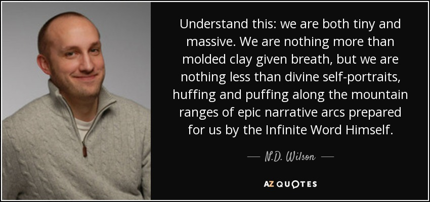 Understand this: we are both tiny and massive. We are nothing more than molded clay given breath, but we are nothing less than divine self-portraits, huffing and puffing along the mountain ranges of epic narrative arcs prepared for us by the Infinite Word Himself. - N.D. Wilson
