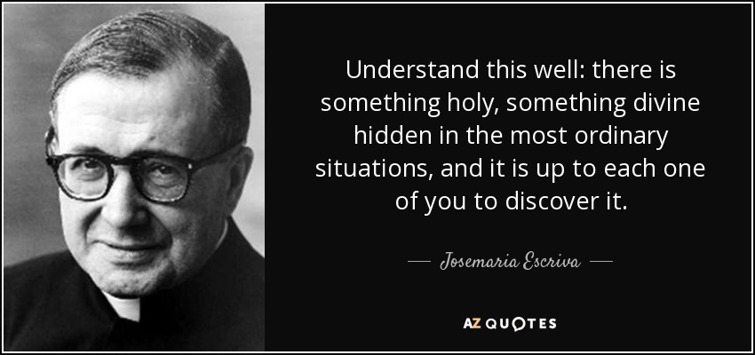 Understand this well: there is something holy, something divine hidden in the most ordinary situations, and it is up to each one of you to discover it. - Josemaria Escriva
