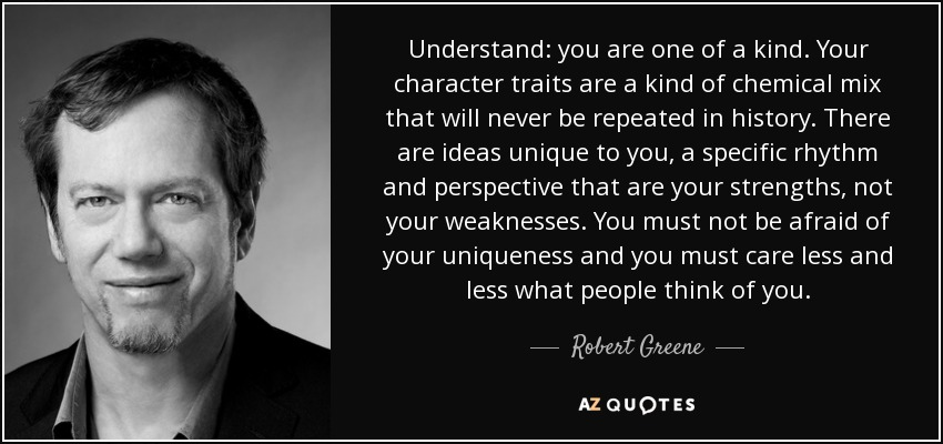 Understand: you are one of a kind. Your character traits are a kind of chemical mix that will never be repeated in history. There are ideas unique to you, a specific rhythm and perspective that are your strengths, not your weaknesses. You must not be afraid of your uniqueness and you must care less and less what people think of you. - Robert Greene