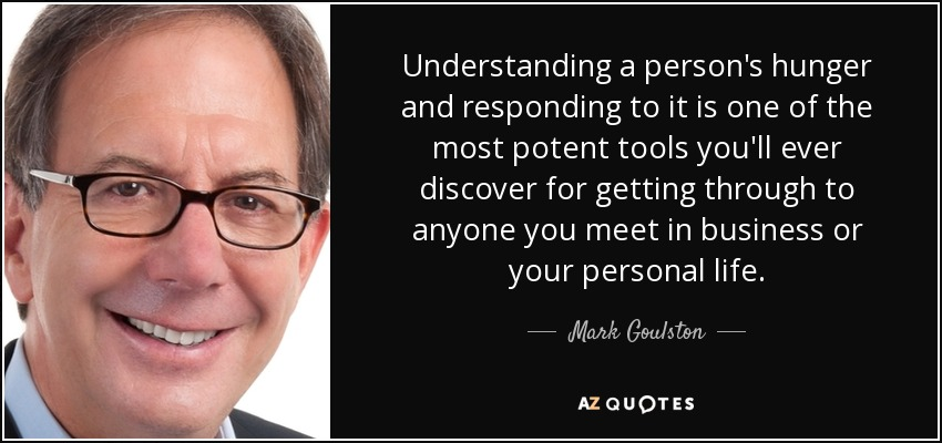 Understanding a person's hunger and responding to it is one of the most potent tools you'll ever discover for getting through to anyone you meet in business or your personal life. - Mark Goulston