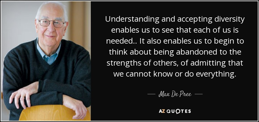 Understanding and accepting diversity enables us to see that each of us is needed.. It also enables us to begin to think about being abandoned to the strengths of others, of admitting that we cannot know or do everything. - Max De Pree