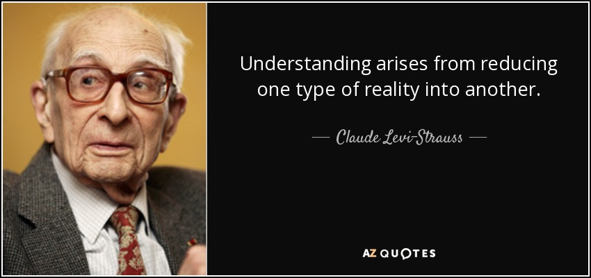 Understanding arises from reducing one type of reality into another. - Claude Levi-Strauss