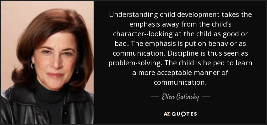 Understanding child development takes the emphasis away from the child's character--looking at the child as good or bad. The emphasis is put on behavior as communication. Discipline is thus seen as problem-solving. The child is helped to learn a more acceptable manner of communication. - Ellen Galinsky