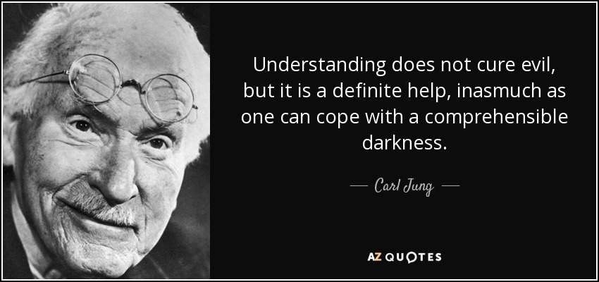 Understanding does not cure evil, but it is a definite help, inasmuch as one can cope with a comprehensible darkness. - Carl Jung