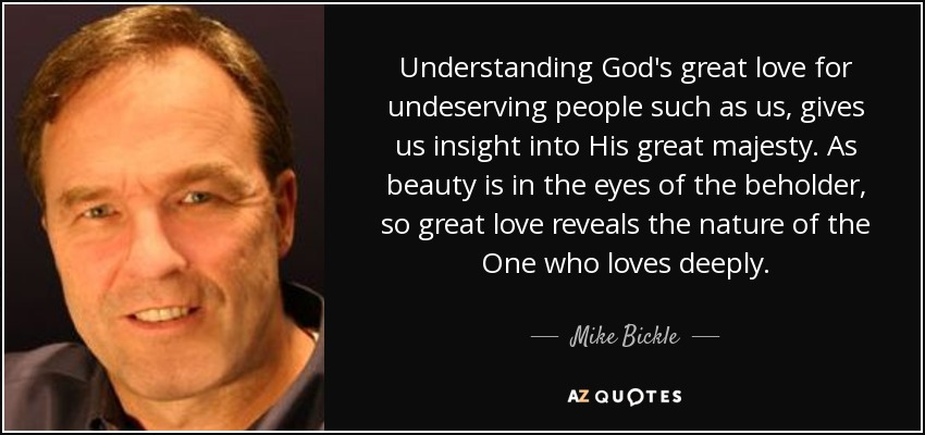 Understanding God's great love for undeserving people such as us, gives us insight into His great majesty. As beauty is in the eyes of the beholder, so great love reveals the nature of the One who loves deeply. - Mike Bickle