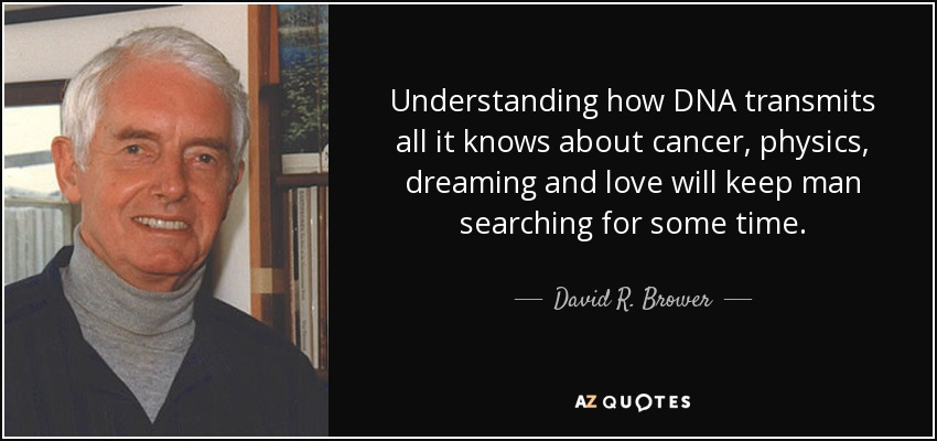 David R  Brower quote: Understanding how DNA transmits all