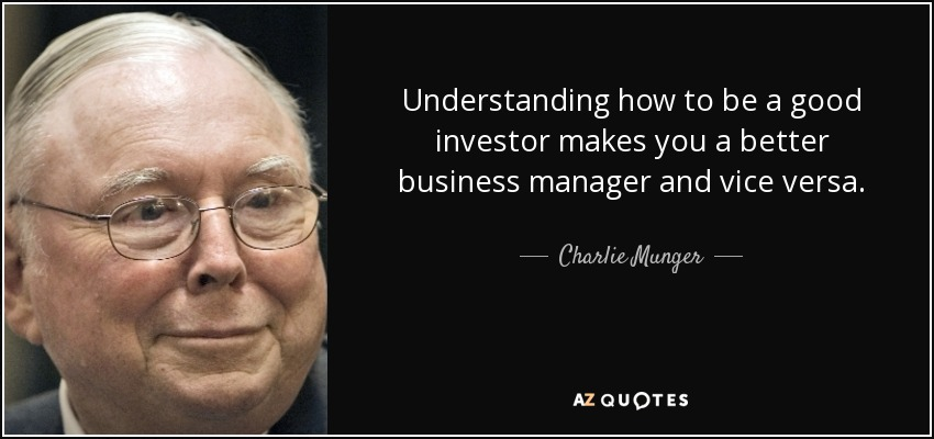Understanding how to be a good investor makes you a better business manager and vice versa. - Charlie Munger