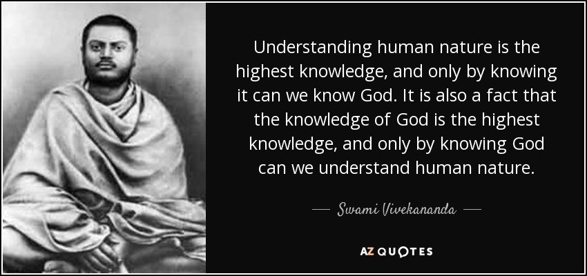 Understanding human nature is the highest knowledge, and only by knowing it can we know God. It is also a fact that the knowledge of God is the highest knowledge, and only by knowing God can we understand human nature. - Swami Vivekananda