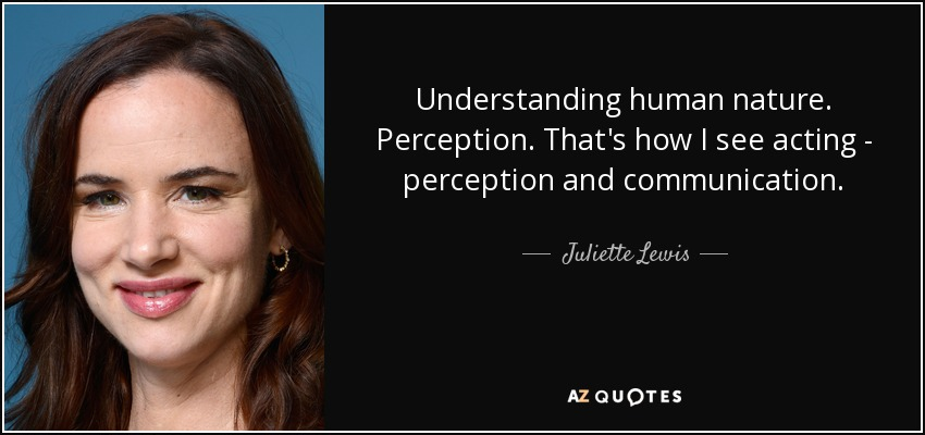 Understanding human nature. Perception. That's how I see acting - perception and communication. - Juliette Lewis