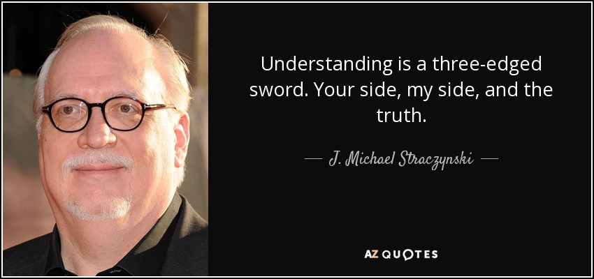 Understanding is a three-edged sword. Your side, my side, and the truth. - J. Michael Straczynski