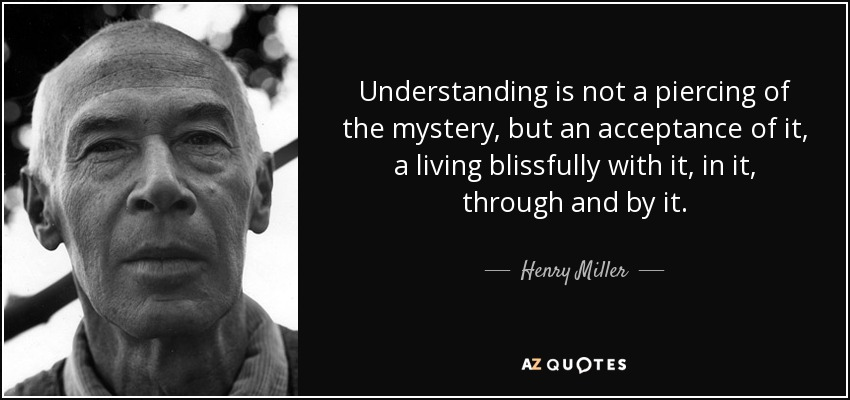 Understanding is not a piercing of the mystery, but an acceptance of it, a living blissfully with it, in it, through and by it. - Henry Miller