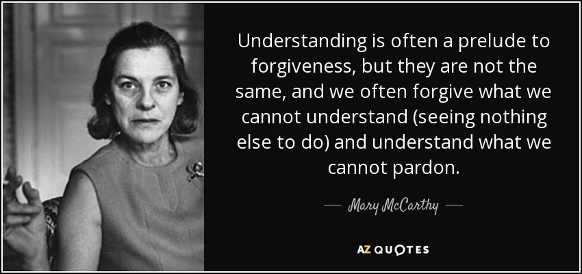 Understanding is often a prelude to forgiveness, but they are not the same, and we often forgive what we cannot understand (seeing nothing else to do) and understand what we cannot pardon. - Mary McCarthy